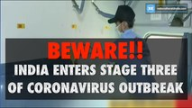 Beware!! India enters stage three of Coronavirus outbreak