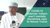 COVID-19: Indians aren't mentally disciplined, says Dr Naresh Trehan