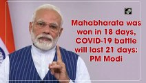 Mahabharata was won in 18 days, COVID-19 battle will last 21 days: PM Modi