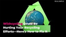 Wishcycling Could Be Hurting Your Recycling Efforts—Here's How to Fix It