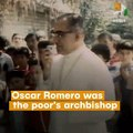 Oscar Romero Was The Poor's Archbishop