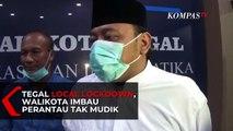 Tegal Local Lockdown, Wali Kota Imbau Perantau Tak Mudik