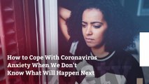 How to Cope With Coronavirus Anxiety When We Don't Know What Will Happen Next