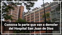 Conozca la parte que van a demoler del Hospital San Juan de Dios