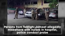 Persons from Tablighi Jamat allegedly misbehave with nurses in hospital, police conduct probe