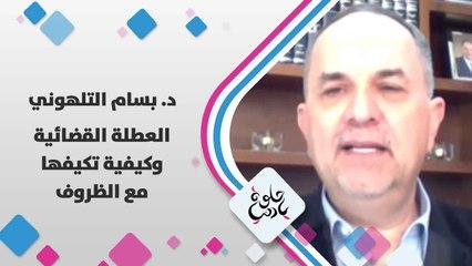 د. بسام التلهوني  يتحدث عن  العطلة القضائية و كيفية تكيفها مع الظروف