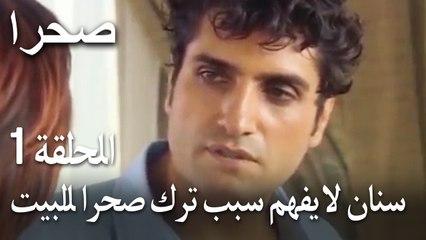 صحرا الحلقة 1 - سنان لا يفهم سبب ترك صحرا للبيت