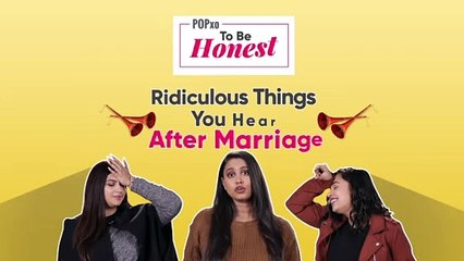 Ridiculous Things You Hear After Marriage - POPxo To Be Honest