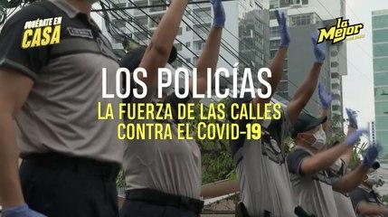 LOS POLICÍAS, LA FUERZA DE LAS CALLES CONTRA EL COVID-19