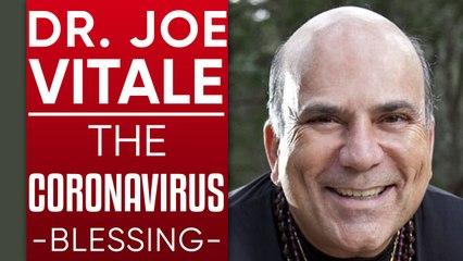 DR. JOE VITALE - THE CORONAVIRUS BLESSING: How To Turn COVID-19 Isolation Into Something Beautiful