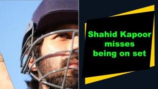 Shahid Kapoor misses being on set