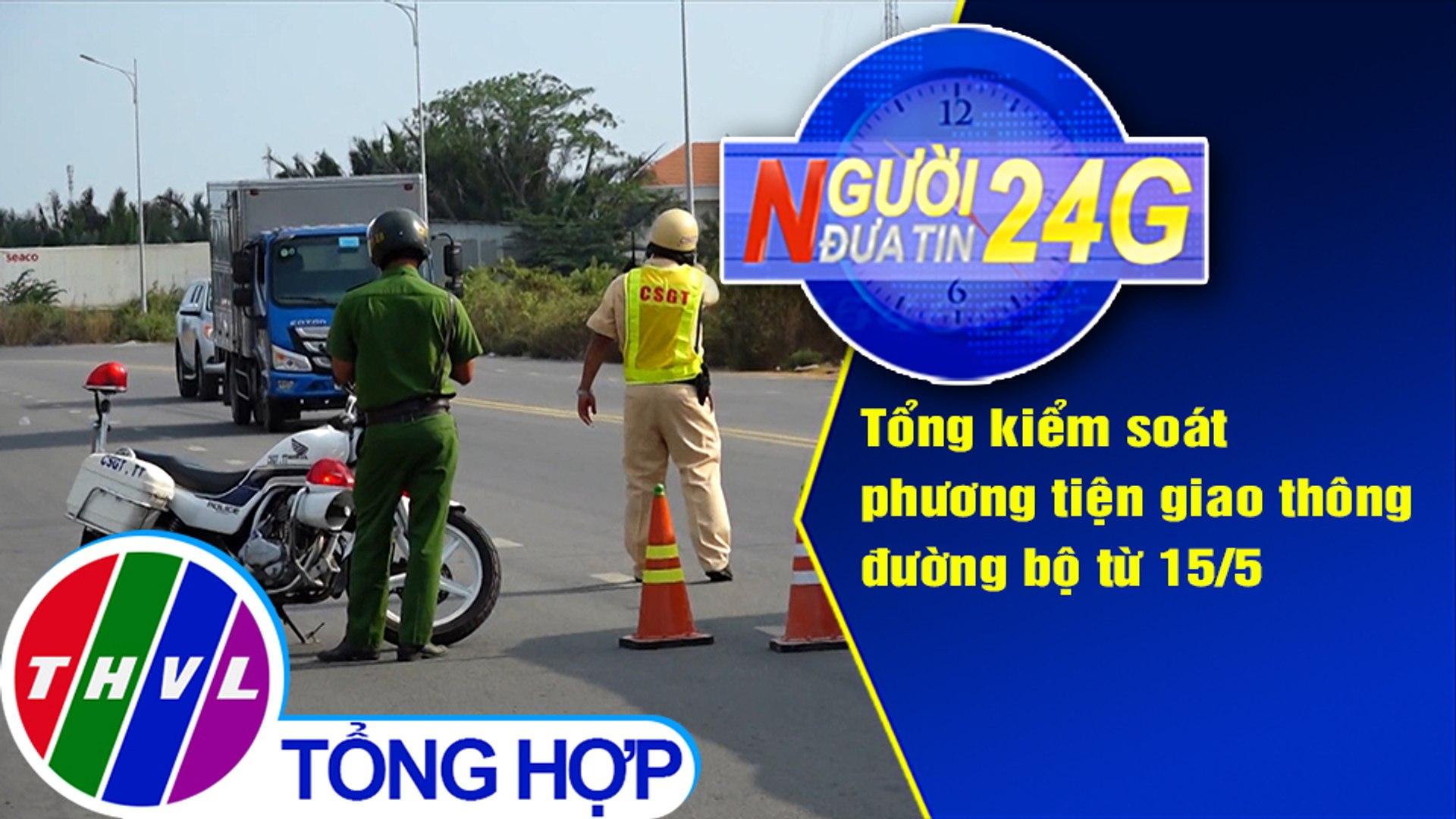 Người đưa tin 24G (6g30 ngày 13/5/2020): Tổng kiểm soát phương tiện giao thông đường bộ từ 15/5