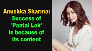 Anushka Sharma Success of 'Paatal Lok' is because of its content