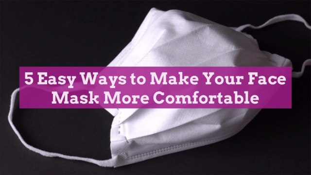 5 Easy Ways to Make Your Face Mask More Comfortable