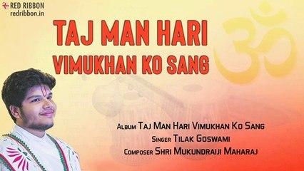 Taj Man Hari Vimukhan Ko Sang | Tilak Goswami | Taj Man Hari Vimukhan Ko Sang | Bhakti Ras