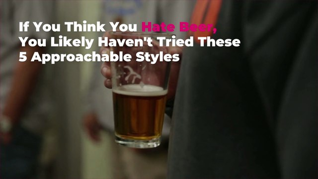 If You Think You Hate Beer, You Likely Haven't Tried These 5 Approachable Styles