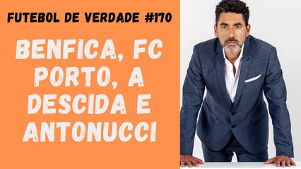 Futebol de Verdade #170 Benfica, FC Porto, a descida e Antonucci