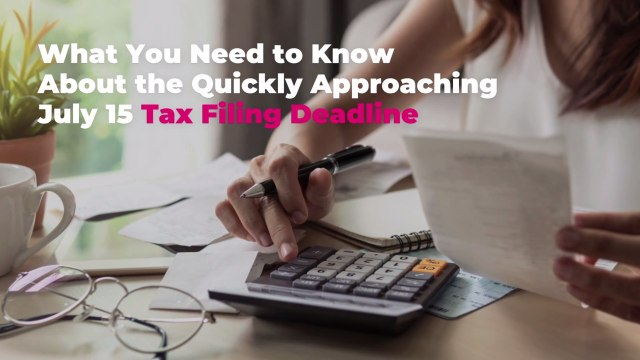 What You Need to Know About the Quickly Approaching July 15 Tax Filing Deadline