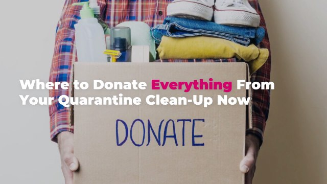 Where to Donate Everything From Your Quarantine Clean-Up Now