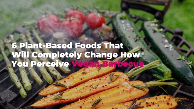6 Plant-Based Foods That Will Completely Change How You Perceive Vegan Barbecue, According