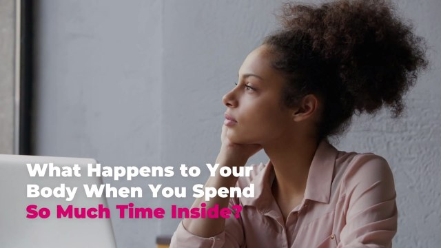 What Happens to Your Body When You Spend So Much Time Inside?