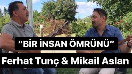 Ferhat Tunç & Mikail Aslan - Bir İnsan Ömrünü