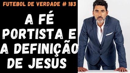 Futebol de Verdade # 183 - A fé portista e a definição de Jesus