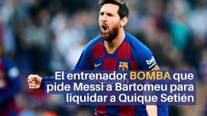 El entrenador BOMBA que pide Messi a Bartomeu para liquidar a Quique Setién