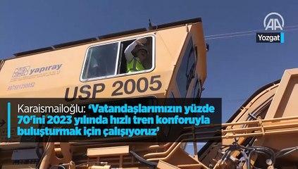 Karaismailoğlu Vatandaşlarımızın yüzde 70'ini 2023 yılında hızlı tren konforuyla buluşturmak için çalışıyoruz