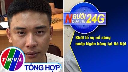 Người đưa tin 24G (6g30 ngày 31/07/2020) - Khởi tố vụ nổ súng cướp Ngân hàng tại Hà Nội