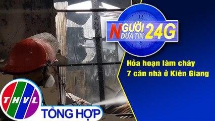 Người đưa tin 24G (18g30 ngày 31/07/2020) - Hỏa hoạn làm cháy 7 căn nhà ở Kiên Giang