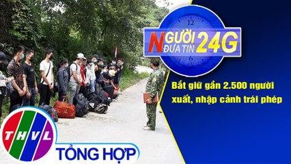 Người đưa tin 24G (6g30 ngày 01/08/2020) - Bắt giữ gần 2.500 người xuất, nhập cảnh trái phép