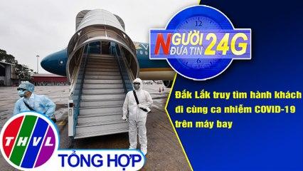 Người đưa tin 24G (6g30 ngày 03/08/2020) - Đắk Lắk truy tìm hành khách đi cùng ca nhiễm COVID-19