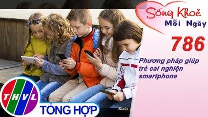 Phương pháp giúp trẻ cai nghiện smartphone | Sống khỏe mỗi ngày - Kỳ 786