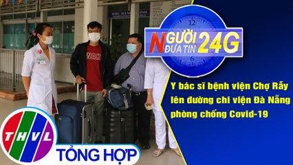 Người đưa tin 24G (6g30 ngày 04/08/2020) - Y bác sĩ bệnh viện Chợ Rẫy lên đường chi viện Đà Nẵng