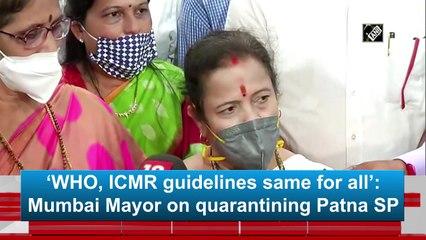 'WHO, ICMR guidelines same for all': Mumbai Mayor on quarantining Patna SP