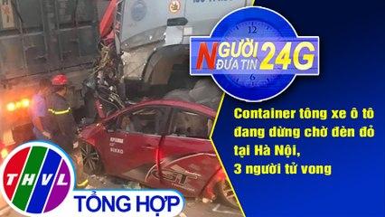 Người đưa tin 24G (18g30 ngày 04/08/2020) - Container tông xe ô tô đang dừng chờ đèn đỏ tại Hà Nội