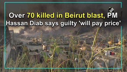 Over 70 killed in Beirut blast, PM Hassan Diab says guilty 'will pay price'