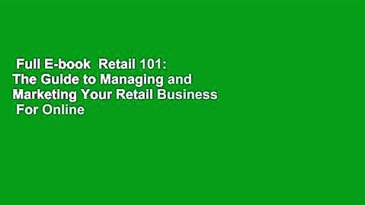 Full E-book  Retail 101: The Guide to Managing and Marketing Your Retail Business  For Online
