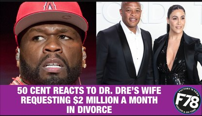 F78NEWS:  50 Cent Reacts To Dr. Dre's Wife Requesting $2 Million A Month In Divorce