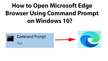 How to Open Microsoft Edge Browser Using Command Prompt on Windows 10?