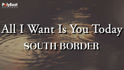 South Border - All I Want Is You Today - (Official Lyric)