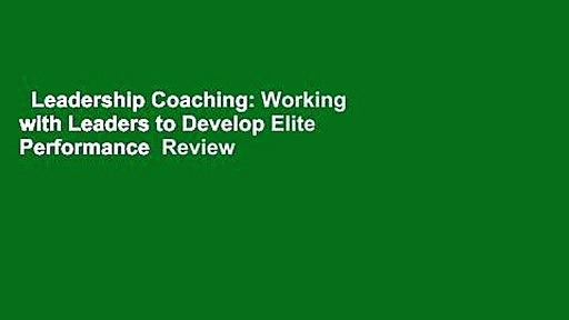 Leadership Coaching: Working with Leaders to Develop Elite Performance  Review