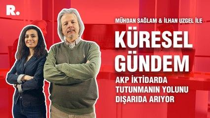 Küresel Gündem… İlhan Uzgel: AKP iktidarda tutunmanın yolunu dışarıda arıyor