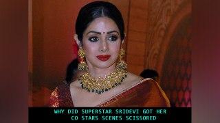 Why did superstar Sridevi got her co-stars scenes Scissored