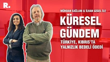 Küresel Gündem... İlhan Uzgel: Türkiye, Kıbrıs'ta yalnızlık bedeli ödedi