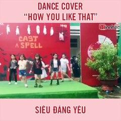 """Dance cover """"How You Like That"""" siêu đáng yêu"""