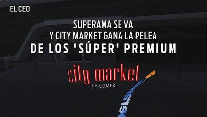 Superama se va y City Market gana la pelea de los 'súper' premium