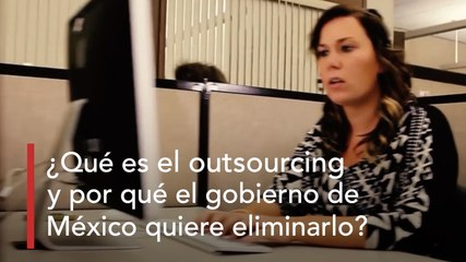 ¿Qué es el outsourcing y por qué el gobierno de México quiere eliminarlo?