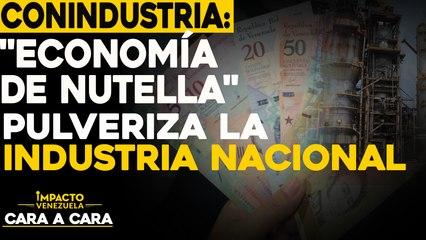 """Conindustria: """"Economía de Nutella"""" pulveriza la industria nacional   Cara a cara Impacto Venezuela"""